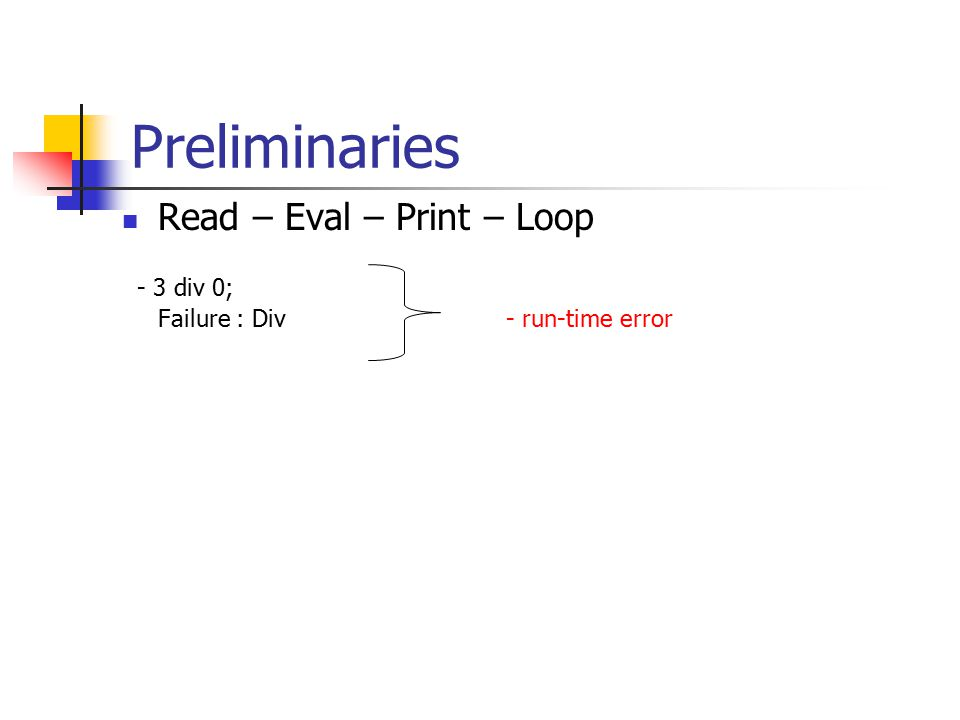 Preliminaries Read – Eval – Print – Loop - 3 div 0; Failure : Div- run-time error