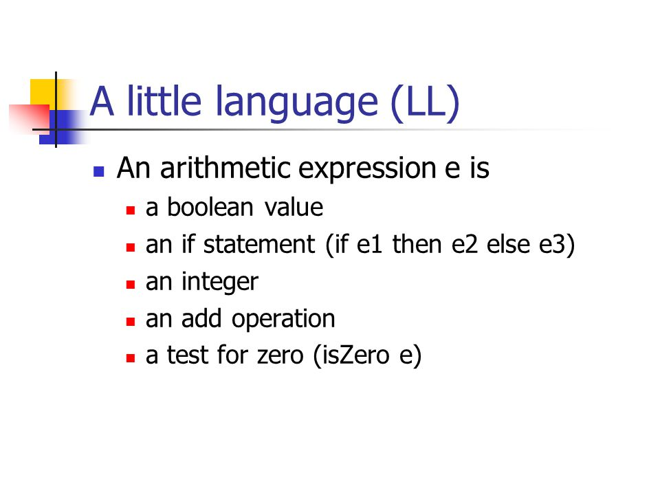 A little language (LL) An arithmetic expression e is a boolean value an if statement (if e1 then e2 else e3) an integer an add operation a test for ze