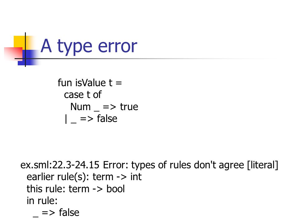 A type error fun isValue t = case t of Num _ => true | _ => false ex.sml:22.3-24.15 Error: types of rules don t agree [literal] earlier rule(s): term -> int this rule: term -> bool in rule: _ => false
