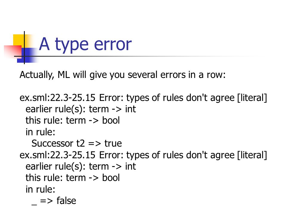 A type error Actually, ML will give you several errors in a row: ex.sml:22.3-25.15 Error: types of rules don t agree [literal] earlier rule(s): term -> int this rule: term -> bool in rule: Successor t2 => true ex.sml:22.3-25.15 Error: types of rules don t agree [literal] earlier rule(s): term -> int this rule: term -> bool in rule: _ => false