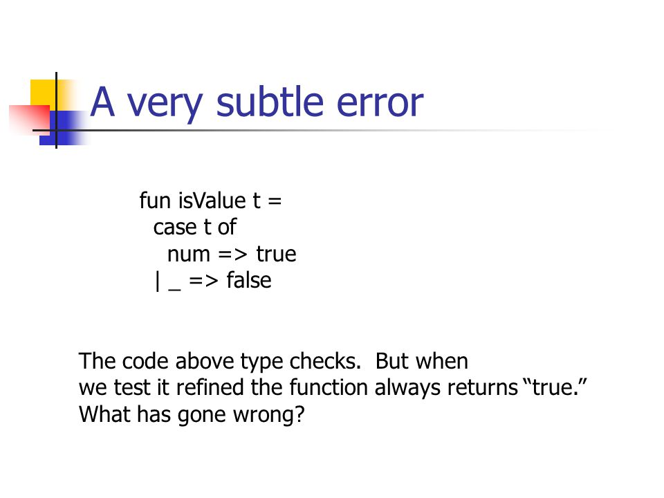 A very subtle error fun isValue t = case t of num => true | _ => false The code above type checks.