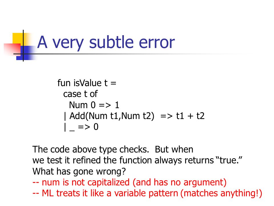 A very subtle error fun isValue t = case t of Num 0 => 1 | Add(Num t1,Num t2) => t1 + t2 | _ => 0 The code above type checks. But when we test it refi