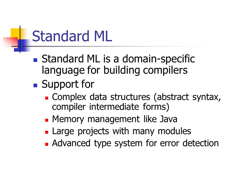 Standard ML Standard ML is a domain-specific language for building compilers Support for Complex data structures (abstract syntax, compiler intermediate forms) Memory management like Java Large projects with many modules Advanced type system for error detection