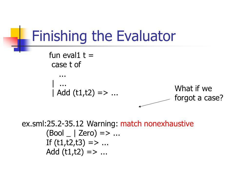 Finishing the Evaluator ex.sml:25.2-35.12 Warning: match nonexhaustive (Bool _ | Zero) =>... If (t1,t2,t3) =>... Add (t1,t2) =>... fun eval1 t = case