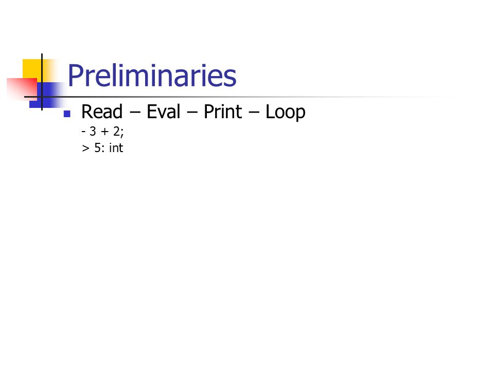 Preliminaries Read – Eval – Print – Loop - 3 + 2; > 5: int