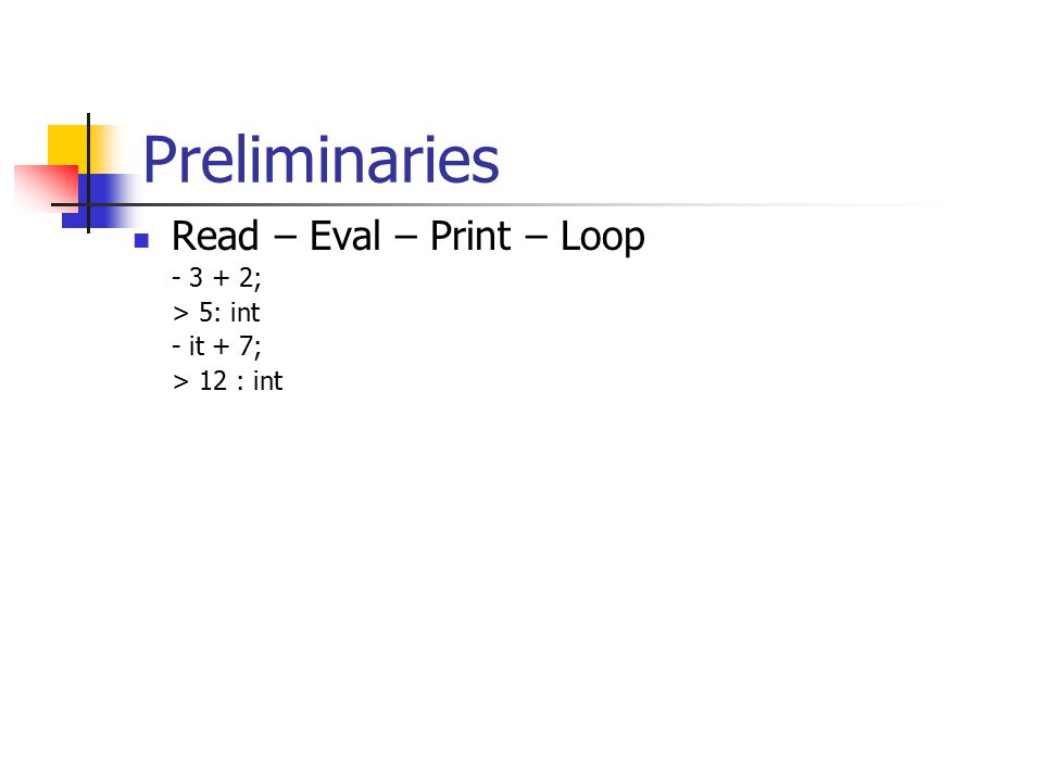 Preliminaries Read – Eval – Print – Loop - 3 + 2; > 5: int - it + 7; > 12 : int