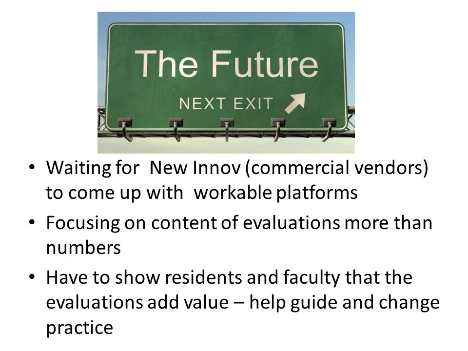 Waiting for New Innov (commercial vendors) to come up with workable platforms Focusing on content of evaluations more than numbers Have to show residents and faculty that the evaluations add value – help guide and change practice
