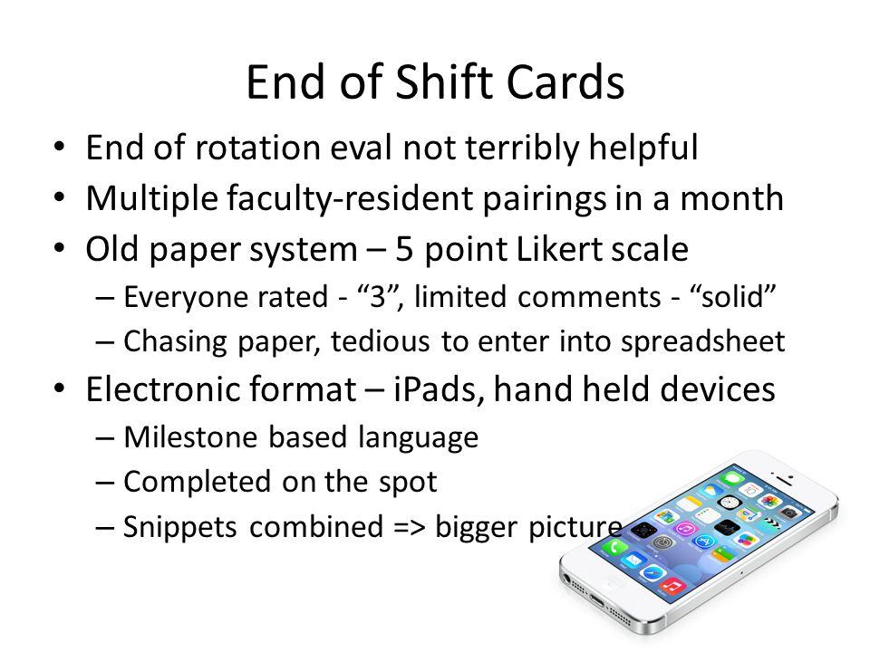 End of Shift Cards End of rotation eval not terribly helpful Multiple faculty-resident pairings in a month Old paper system – 5 point Likert scale – Everyone rated - 3 , limited comments - solid – Chasing paper, tedious to enter into spreadsheet Electronic format – iPads, hand held devices – Milestone based language – Completed on the spot – Snippets combined => bigger picture