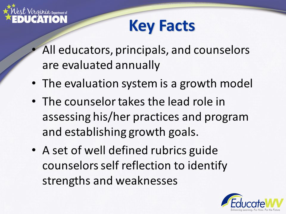 Key Facts All educators, principals, and counselors are evaluated annually The evaluation system is a growth model The counselor takes the lead role in assessing his/her practices and program and establishing growth goals.