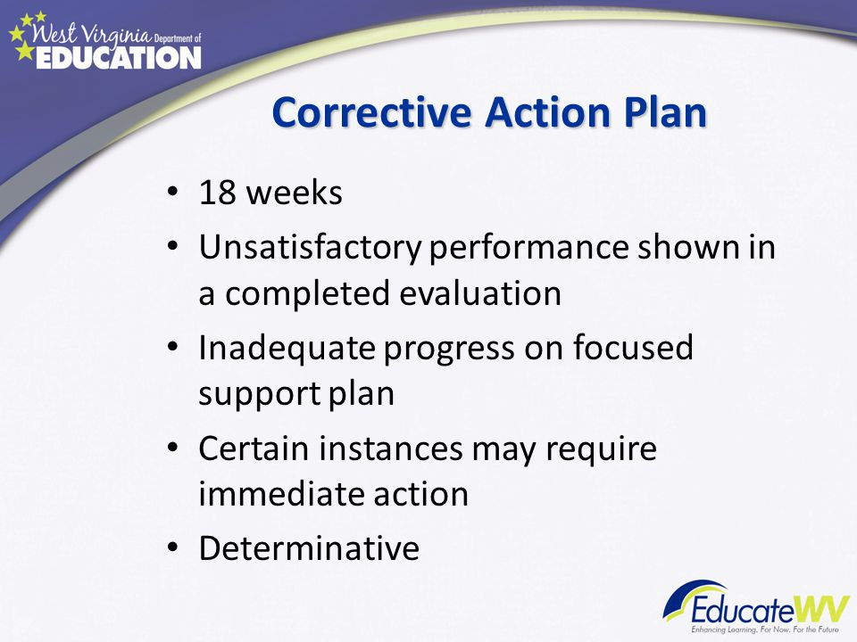 Corrective Action Plan 18 weeks Unsatisfactory performance shown in a completed evaluation Inadequate progress on focused support plan Certain instances may require immediate action Determinative