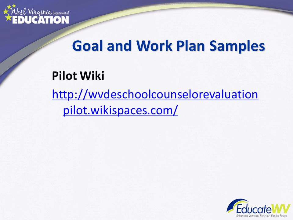 Goal and Work Plan Samples Pilot Wiki http://wvdeschoolcounselorevaluation pilot.wikispaces.com/