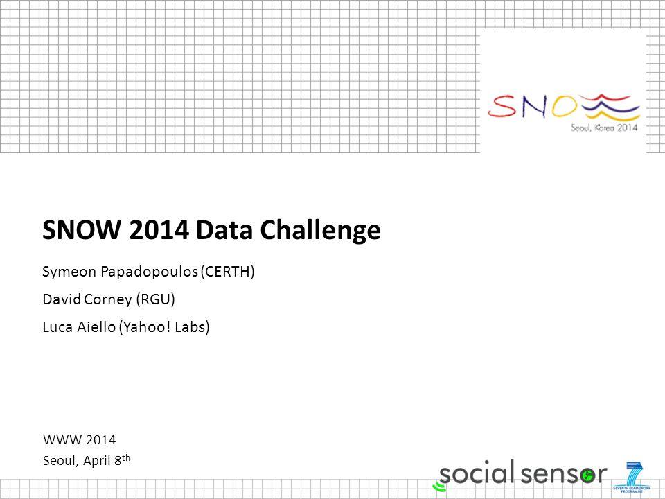 WWW 2014 Seoul, April 8 th SNOW 2014 Data Challenge Symeon Papadopoulos (CERTH) David Corney (RGU) Luca Aiello (Yahoo.
