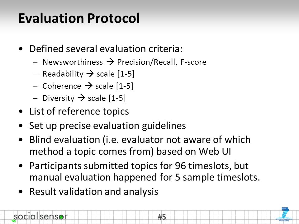 Evaluation Protocol Defined several evaluation criteria: –Newsworthiness  Precision/Recall, F-score –Readability  scale [1-5] –Coherence  scale [1-5] –Diversity  scale [1-5] List of reference topics Set up precise evaluation guidelines Blind evaluation (i.e.