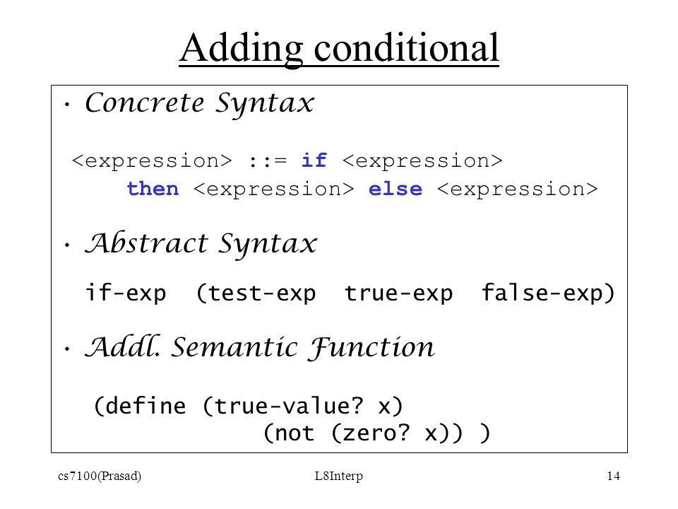 cs7100(Prasad)L8Interp14 Adding conditional Concrete Syntax ::= if then else Abstract Syntax if-exp (test-exp true-exp false-exp) Addl.