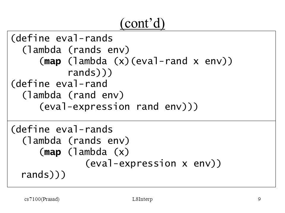 cs7100(Prasad)L8Interp9 (cont'd) (define eval-rands (lambda (rands env) (map (lambda (x)(eval-rand x env)) rands))) (define eval-rand (lambda (rand env) (eval-expression rand env))) (define eval-rands (lambda (rands env) (map (lambda (x) (eval-expression x env)) rands)))