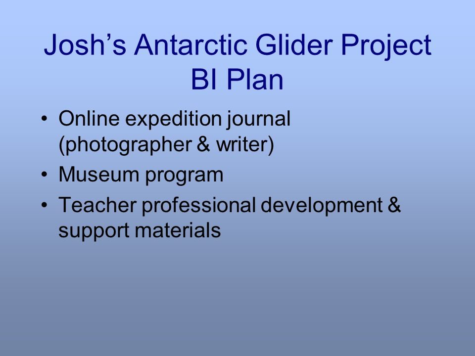 Josh's Antarctic Glider Project BI Plan Online expedition journal (photographer & writer) Museum program Teacher professional development & support materials