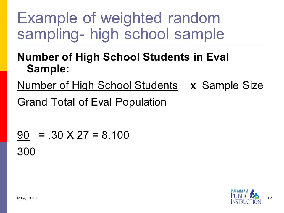 Number of High School Students in Eval Sample: Number of High School Students x Sample Size Grand Total of Eval Population 90 =.30 X 27 = 8.100 300 Example of weighted random sampling- high school sample May, 201312