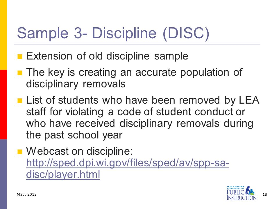 Extension of old discipline sample The key is creating an accurate population of disciplinary removals List of students who have been removed by LEA staff for violating a code of student conduct or who have received disciplinary removals during the past school year Webcast on discipline: http://sped.dpi.wi.gov/files/sped/av/spp-sa- disc/player.html http://sped.dpi.wi.gov/files/sped/av/spp-sa- disc/player.html Sample 3- Discipline (DISC) May, 201318