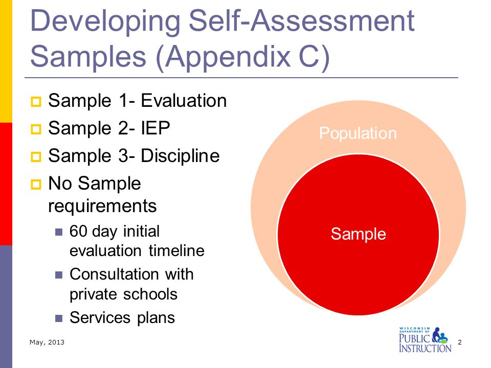 Developing Self-Assessment Samples (Appendix C)  Sample 1- Evaluation  Sample 2- IEP  Sample 3- Discipline  No Sample requirements 60 day initial evaluation timeline Consultation with private schools Services plans Population Sample May, 20132