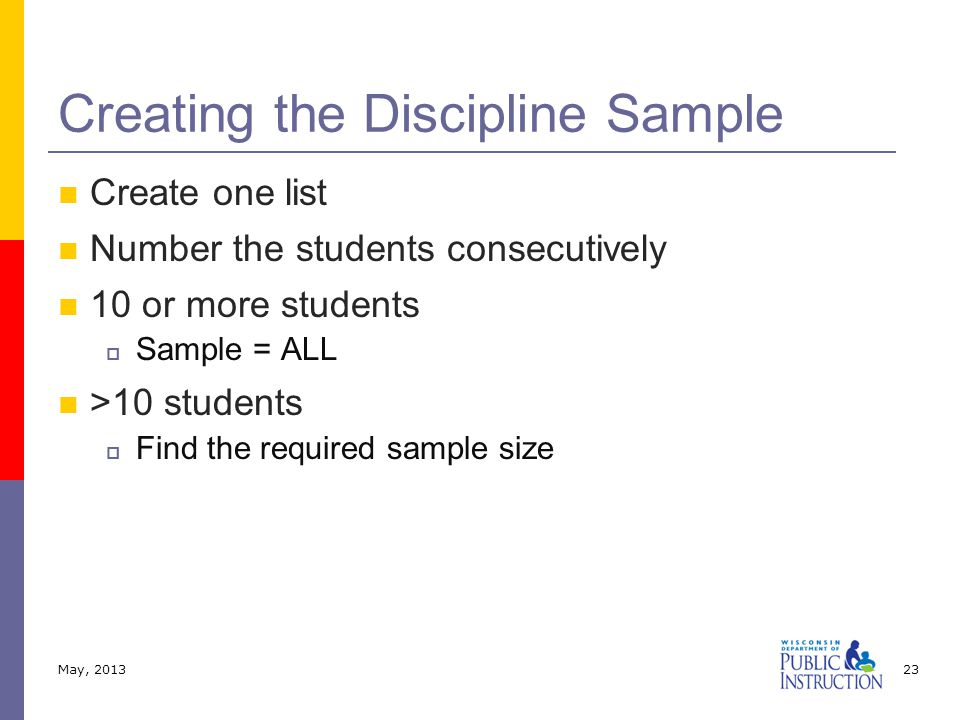 Create one list Number the students consecutively 10 or more students  Sample = ALL >10 students  Find the required sample size Creating the Discipline Sample May, 201323