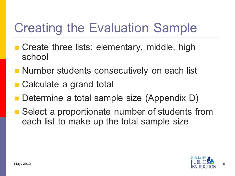 Create three lists: elementary, middle, high school Number students consecutively on each list Calculate a grand total Determine a total sample size (Appendix D) Select a proportionate number of students from each list to make up the total sample size Creating the Evaluation Sample May, 20138