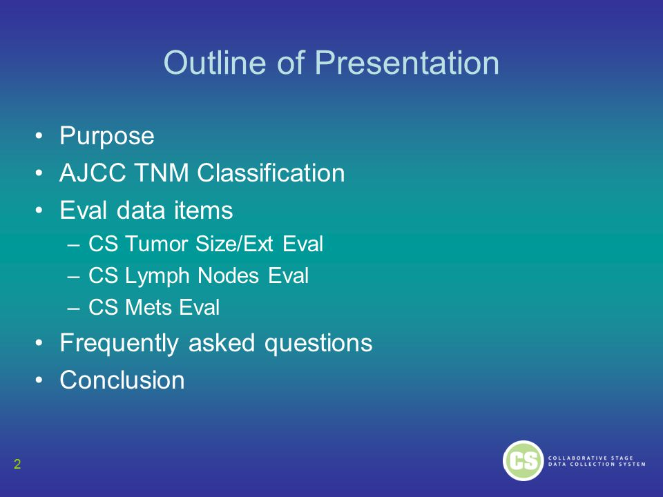 2 Outline of Presentation Purpose AJCC TNM Classification Eval data items –CS Tumor Size/Ext Eval –CS Lymph Nodes Eval –CS Mets Eval Frequently asked questions Conclusion 2