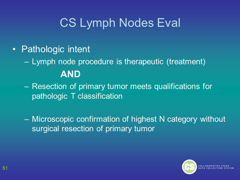 51 CS Lymph Nodes Eval Pathologic intent –Lymph node procedure is therapeutic (treatment) AND –Resection of primary tumor meets qualifications for pathologic T classification –Microscopic confirmation of highest N category without surgical resection of primary tumor 51