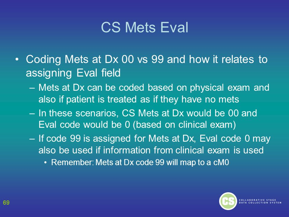 69 CS Mets Eval Coding Mets at Dx 00 vs 99 and how it relates to assigning Eval field –Mets at Dx can be coded based on physical exam and also if patient is treated as if they have no mets –In these scenarios, CS Mets at Dx would be 00 and Eval code would be 0 (based on clinical exam) –If code 99 is assigned for Mets at Dx, Eval code 0 may also be used if information from clinical exam is used Remember: Mets at Dx code 99 will map to a cM0 69