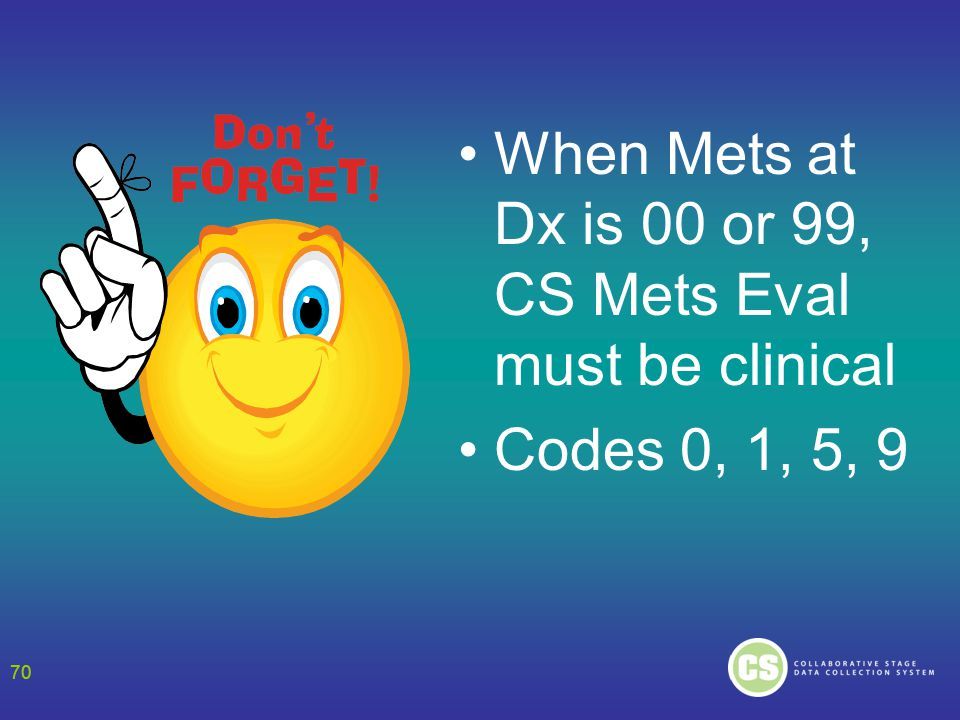 70 When Mets at Dx is 00 or 99, CS Mets Eval must be clinical Codes 0, 1, 5, 9 70