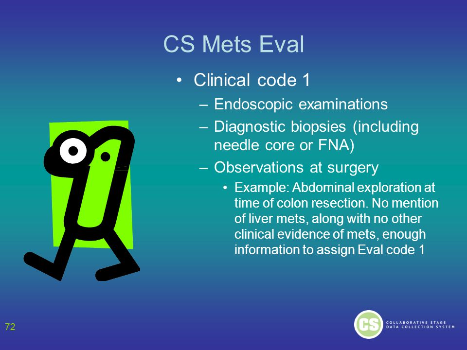 72 CS Mets Eval Clinical code 1 –Endoscopic examinations –Diagnostic biopsies (including needle core or FNA) –Observations at surgery Example: Abdominal exploration at time of colon resection.