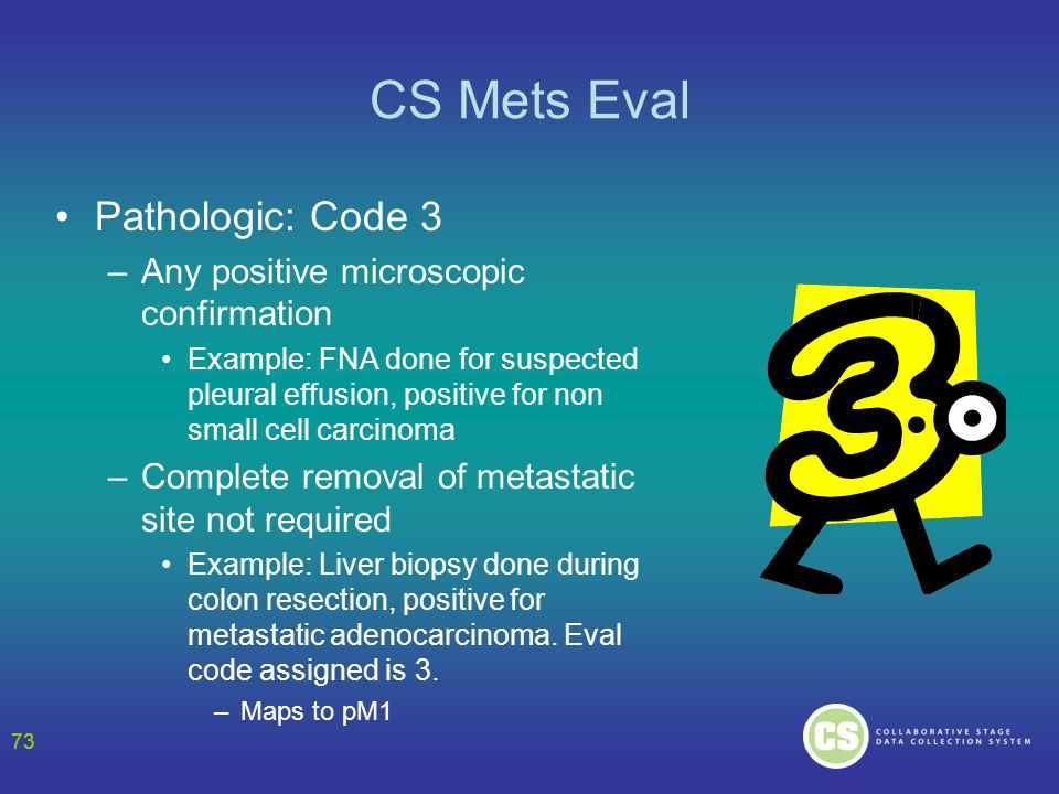 73 CS Mets Eval Pathologic: Code 3 –Any positive microscopic confirmation Example: FNA done for suspected pleural effusion, positive for non small cell carcinoma –Complete removal of metastatic site not required Example: Liver biopsy done during colon resection, positive for metastatic adenocarcinoma.
