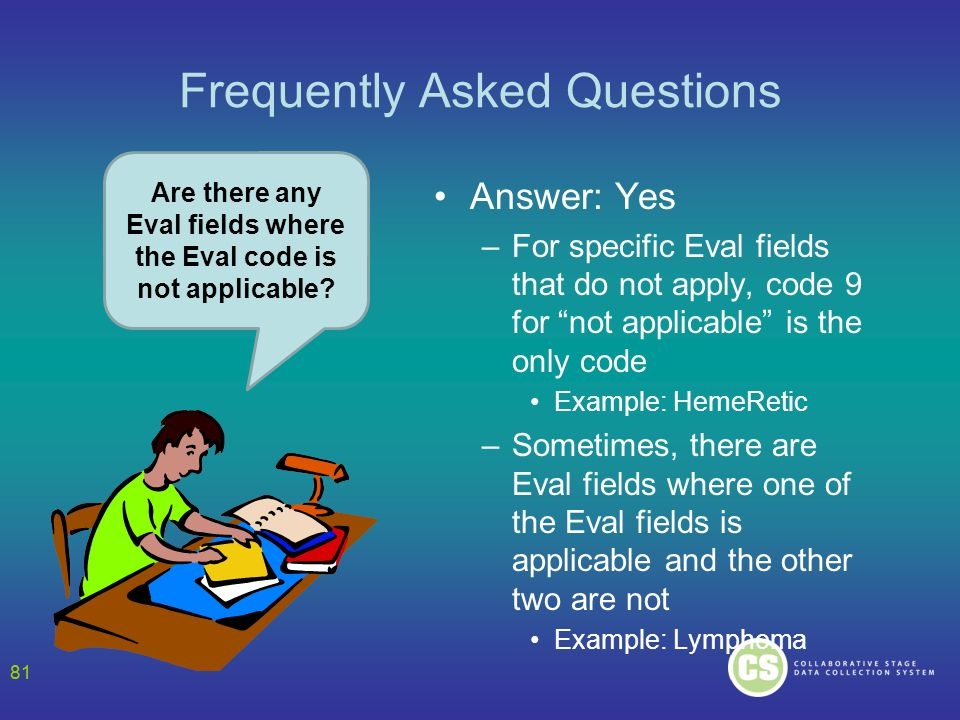 81 Frequently Asked Questions Answer: Yes –For specific Eval fields that do not apply, code 9 for not applicable is the only code Example: HemeRetic –Sometimes, there are Eval fields where one of the Eval fields is applicable and the other two are not Example: Lymphoma Are there any Eval fields where the Eval code is not applicable