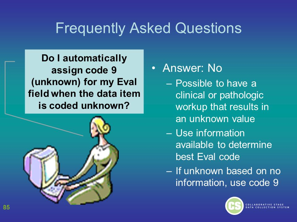 85 Frequently Asked Questions Answer: No –Possible to have a clinical or pathologic workup that results in an unknown value –Use information available to determine best Eval code –If unknown based on no information, use code 9 Do I automatically assign code 9 (unknown) for my Eval field when the data item is coded unknown