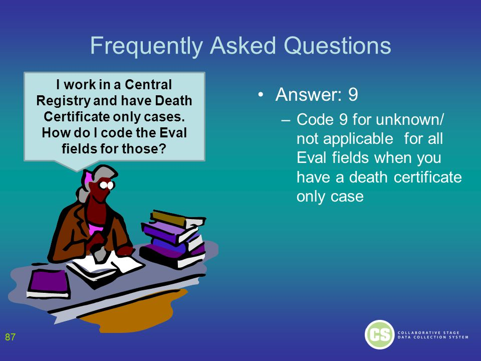 87 Frequently Asked Questions Answer: 9 –Code 9 for unknown/ not applicable for all Eval fields when you have a death certificate only case 87 I work in a Central Registry and have Death Certificate only cases.