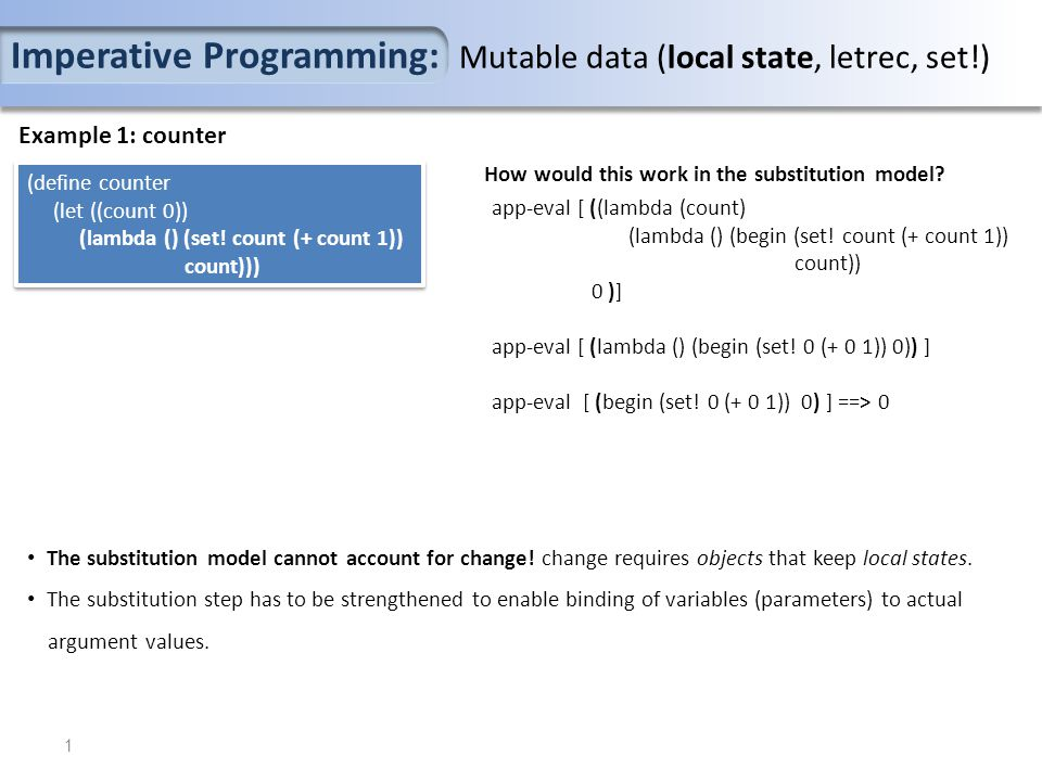Imperative Programming: Mutable data (local state, letrec, set!) Example 1: counter (define counter (let ((count 0)) (lambda () (set! count (+ count 1
