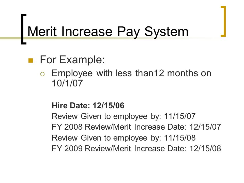 Merit Increase Pay System For Example:  Employee with less than12 months on 10/1/07 Hire Date: 12/15/06 Review Given to employee by: 11/15/07 FY 2008 Review/Merit Increase Date: 12/15/07 Review Given to employee by: 11/15/08 FY 2009 Review/Merit Increase Date: 12/15/08