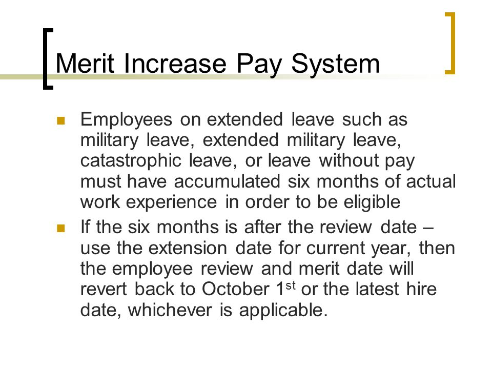 Merit Increase Pay System Employees on extended leave such as military leave, extended military leave, catastrophic leave, or leave without pay must have accumulated six months of actual work experience in order to be eligible If the six months is after the review date – use the extension date for current year, then the employee review and merit date will revert back to October 1 st or the latest hire date, whichever is applicable.