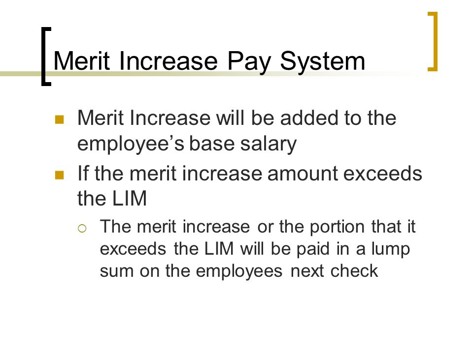Merit Increase Pay System Merit Increase will be added to the employee's base salary If the merit increase amount exceeds the LIM  The merit increase or the portion that it exceeds the LIM will be paid in a lump sum on the employees next check