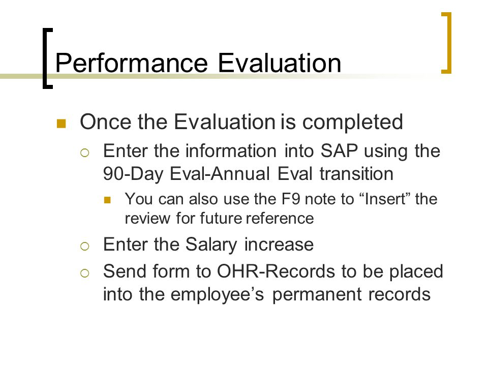Performance Evaluation Once the Evaluation is completed  Enter the information into SAP using the 90-Day Eval-Annual Eval transition You can also use the F9 note to Insert the review for future reference  Enter the Salary increase  Send form to OHR-Records to be placed into the employee's permanent records