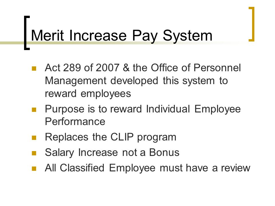 Merit Increase Pay System Act 289 of 2007 & the Office of Personnel Management developed this system to reward employees Purpose is to reward Individual Employee Performance Replaces the CLIP program Salary Increase not a Bonus All Classified Employee must have a review
