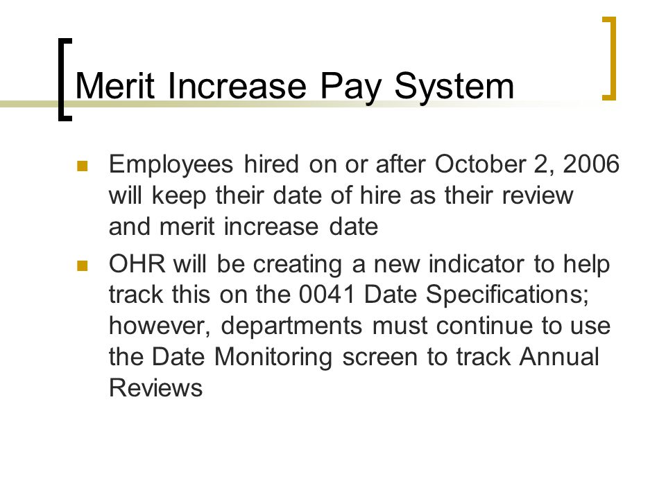 Merit Increase Pay System Employees hired on or after October 2, 2006 will keep their date of hire as their review and merit increase date OHR will be creating a new indicator to help track this on the 0041 Date Specifications; however, departments must continue to use the Date Monitoring screen to track Annual Reviews