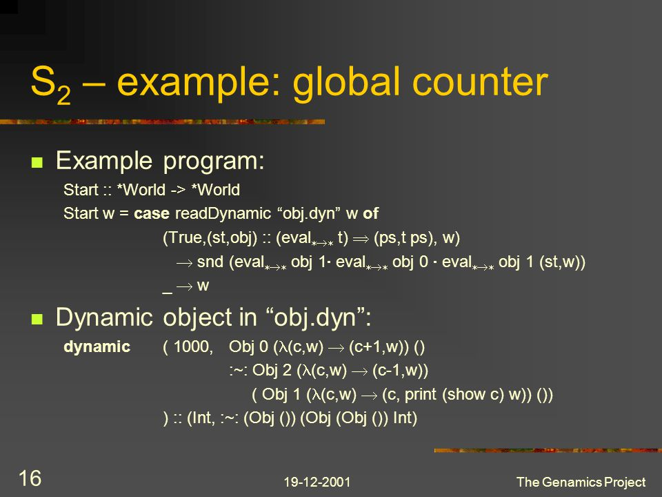 19-12-2001The Genamics Project 16 S 2 – example: global counter Example program: Start :: *World -> *World Start w = case readDynamic obj.dyn w of (True,(st,obj) :: (eval  t)  (ps,t ps), w)  snd (eval  obj 1  eval  obj 0  eval  obj 1 (st,w)) _  w Dynamic object in obj.dyn : dynamic( 1000,Obj 0 ( (c,w)  (c+1,w)) () :~: Obj 2 ( (c,w)  (c-1,w)) ( Obj 1 ( (c,w)  (c, print (show c) w)) ()) ) :: (Int, :~: (Obj ()) (Obj (Obj ()) Int)