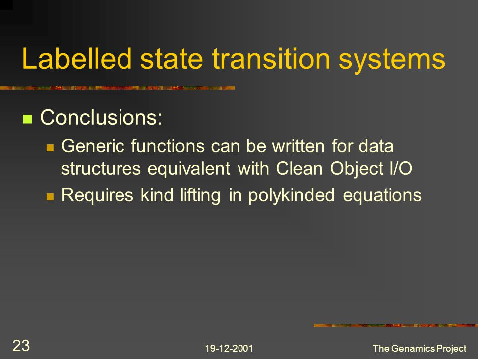 19-12-2001The Genamics Project 23 Labelled state transition systems Conclusions: Generic functions can be written for data structures equivalent with Clean Object I/O Requires kind lifting in polykinded equations