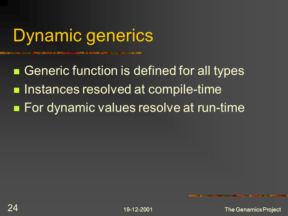 19-12-2001The Genamics Project 24 Dynamic generics Generic function is defined for all types Instances resolved at compile-time For dynamic values resolve at run-time