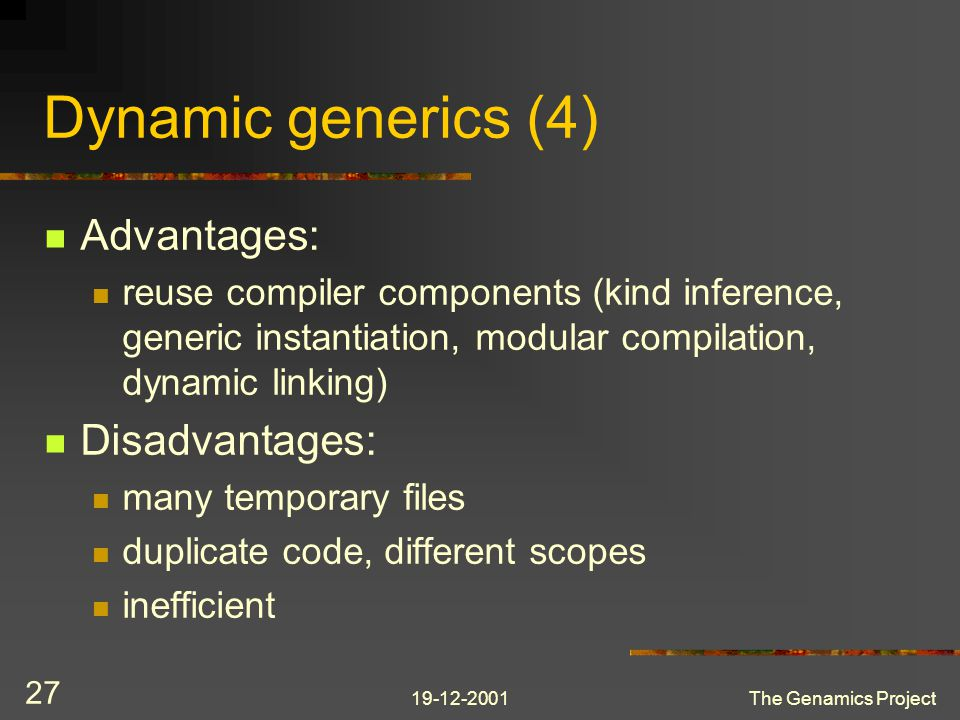 19-12-2001The Genamics Project 27 Dynamic generics (4) Advantages: reuse compiler components (kind inference, generic instantiation, modular compilation, dynamic linking) Disadvantages: many temporary files duplicate code, different scopes inefficient