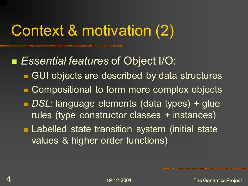 19-12-2001The Genamics Project 4 Context & motivation (2) Essential features of Object I/O: GUI objects are described by data structures Compositional to form more complex objects DSL: language elements (data types) + glue rules (type constructor classes + instances) Labelled state transition system (initial state values & higher order functions)