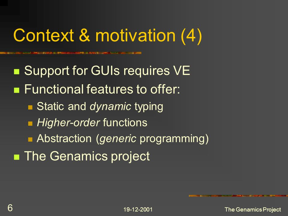 19-12-2001The Genamics Project 6 Context & motivation (4) Support for GUIs requires VE Functional features to offer: Static and dynamic typing Higher-order functions Abstraction (generic programming) The Genamics project