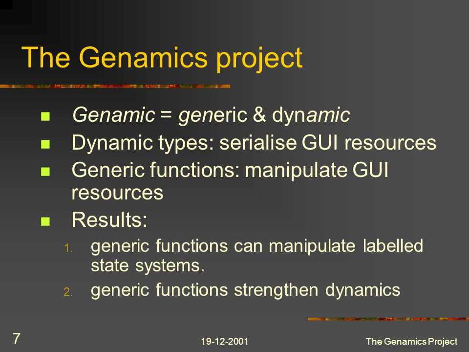 19-12-2001The Genamics Project 7 The Genamics project Genamic = generic & dynamic Dynamic types: serialise GUI resources Generic functions: manipulate GUI resources Results: 1.