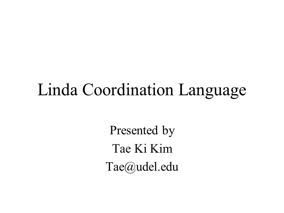 Linda Coordination Language Presented by Tae Ki Kim Tae@udel.edu