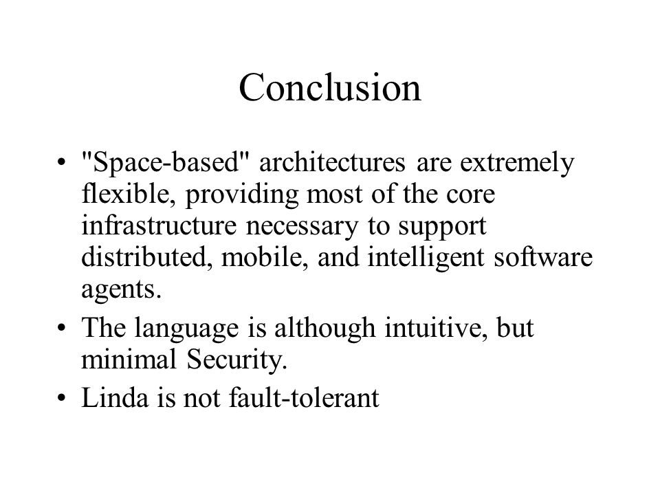 Conclusion Space-based architectures are extremely flexible, providing most of the core infrastructure necessary to support distributed, mobile, and intelligent software agents.